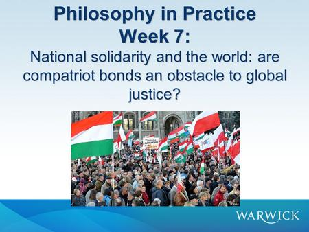 Philosophy in Practice Week 7: National solidarity and the world: are compatriot bonds an obstacle to global justice?