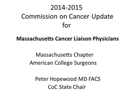 2014-2015 Commission on Cancer Update for Massachusetts Cancer Liaison Physicians Massachusetts Chapter American College Surgeons Peter Hopewood MD FACS.