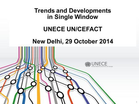 Trends and Developments in Single Window UNECE UN/CEFACT New Delhi, 29 October 2014 1.