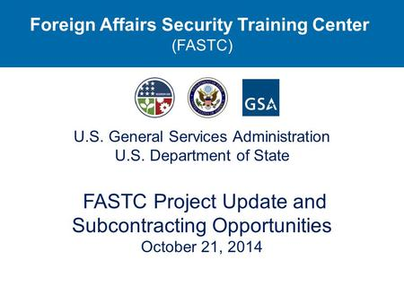 U.S. General Services Administration U.S. Department of State FASTC Project Update and Subcontracting Opportunities October 21, 2014 Foreign Affairs Security.