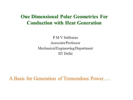 One Dimensional Polar Geometries For Conduction with Heat Generation P M V Subbarao Associate Professor Mechanical Engineering Department IIT Delhi A.