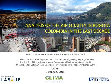 ANALYSIS OF THE AIR QUALITY IN BOGOTA COLOMBIA IN THE LAST DECADE Boris Galvis 1, Jorge E. Pachon 1, Barron H. Henderson 2, Edison Ortiz 3 1 Universidad.