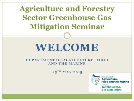 WELCOME DEPARTMENT OF AGRICULTURE, FOOD AND THE MARINE 15 TH MAY 2015 Agriculture and Forestry Sector Greenhouse Gas Mitigation Seminar.