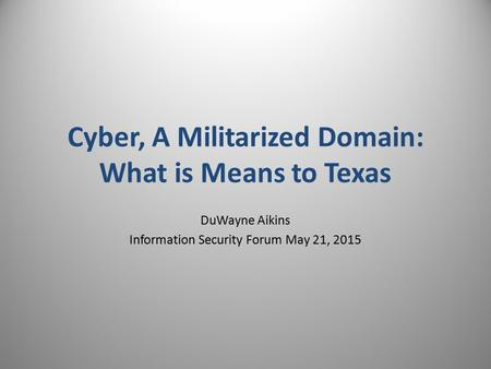 DuWayne Aikins Information Security Forum May 21, 2015 Cyber, A Militarized Domain: What is Means to Texas.
