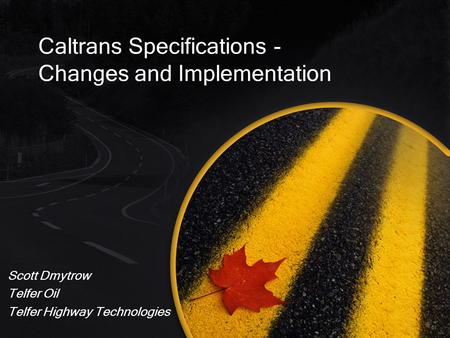 Caltrans Specifications - Changes and Implementation Scott Dmytrow Telfer Oil Telfer Highway Technologies.