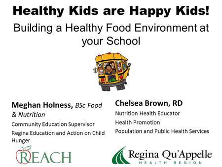 Healthy Kids are Happy Kids!. Building a Healthy Food Environment at your School Meghan Holness, BSc Food & Nutrition Community Education Supervisor Regina.