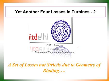 Yet Another Four Losses in Turbines - 2 P M V Subbarao Professor Mechanical Engineering Department A Set of Losses not Strictly due to Geometry of Blading….