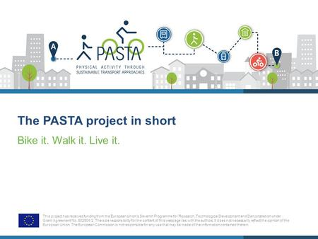 The PASTA project in short Bike it. Walk it. Live it. This project has received funding from the European Union's Seventh Programme for Research, Technological.