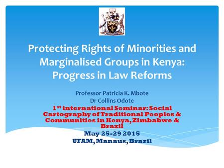 Protecting Rights of Minorities and Marginalised Groups in Kenya: Progress in Law Reforms Professor Patricia K. Mbote Dr Collins Odote 1 st international.