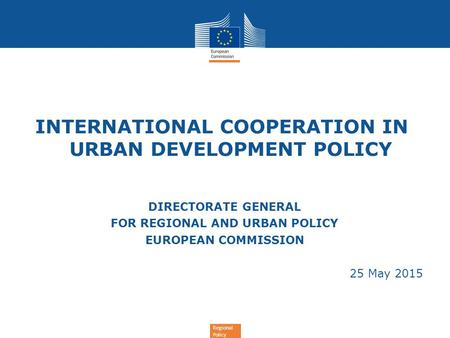Regional Policy INTERNATIONAL COOPERATION IN URBAN DEVELOPMENT POLICY DIRECTORATE GENERAL FOR REGIONAL AND URBAN POLICY EUROPEAN COMMISSION 25 May 2015.
