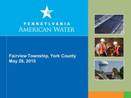 Fairview Township, York County May 28, 2015. 2 Pennsylvania American Water Pennsylvania American Water is the largest regulated water and wastewater utility.