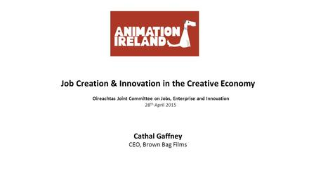 Job Creation & Innovation in the Creative Economy Oireachtas Joint Committee on Jobs, Enterprise and Innovation 28 th April 2015 Cathal Gaffney CEO, Brown.