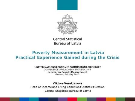 Poverty Measurement in Latvia Practical Experience Gained during the Crisis UNITED NATIONS ECONOMIC COMMISSION FOR EUROPE CONFERENCE OF EUROPEAN STATISTICIANS.