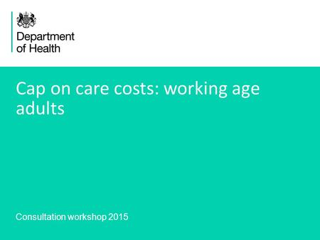 1 Cap on care costs: working age adults Consultation workshop 2015.