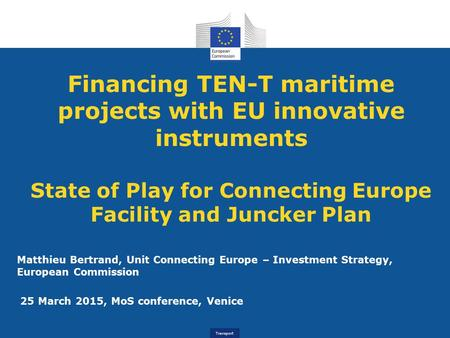 Transport Financing TEN-T maritime projects with EU innovative instruments State of Play for Connecting Europe Facility and Juncker Plan Matthieu Bertrand,