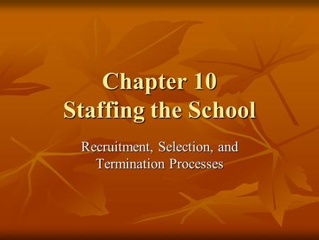 Chapter 10 Staffing the School Recruitment, Selection, and Termination Processes.