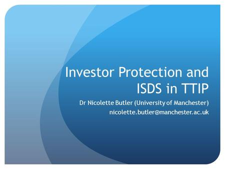 Investor Protection and ISDS in TTIP Dr Nicolette Butler (University of Manchester)