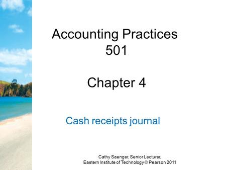 Accounting Practices 501 Chapter 4 Cash receipts journal Cathy Saenger, Senior Lecturer, Eastern Institute of Technology © Pearson 2011.