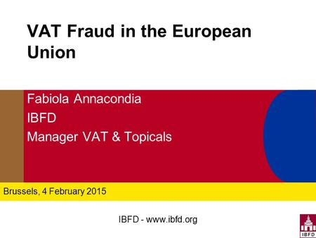 IBFD - www.ibfd.org VAT Fraud in the European Union Fabiola Annacondia IBFD Manager VAT & Topicals Brussels, 4 February 2015.
