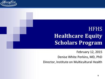 1 HFHS Healthcare Equity Scholars Program February 12, 2015 Denise White Perkins, MD, PhD Director, Institute on Multicultural Health.