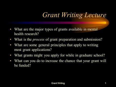 Grant Writing1 Grant Writing Lecture What are the major types of grants available in mental health research? What is the process of grant preparation and.