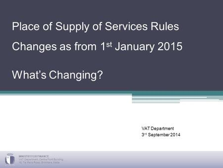 Place of Supply of Services Rules Changes as from 1 st January 2015 What's Changing? VAT Department 3 rd September 2014 MINISTRY FOR FINANCE VAT Department,