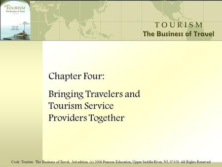 Cook: Tourism: The Business of Travel, 3rd edition (c) 2006 Pearson Education, Upper Saddle River, NJ, 07458. All Rights Reserved Chapter Four: Bringing.