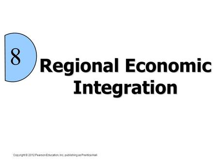 Regional Economic Integration Copyright © 2012 Pearson Education, Inc. publishing as Prentice Hall 8.