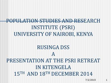 7/2/20151 POPULATION STUDIES AND RESEARCH INSTITUTE (PSRI) UNIVERSITY OF NAIROBI, KENYA RUSINGA DSS A PRESENTATION AT THE PSRI RETREAT IN KITENGELA 15.