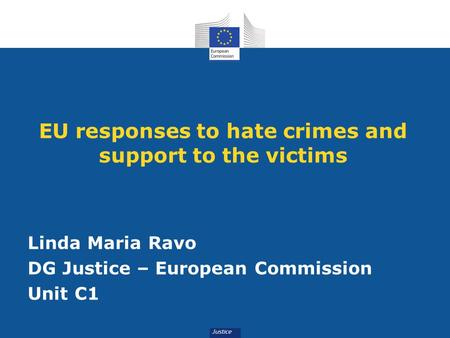 EU responses to hate crimes and support to the victims Linda Maria Ravo DG Justice – European Commission Unit C1.