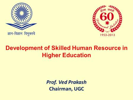Development of Skilled Human Resource in Higher Education Prof. Ved Prakash Chairman, UGC.
