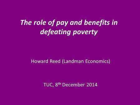 The role of pay and benefits in defeating poverty Howard Reed (Landman Economics) TUC, 8 th December 2014.