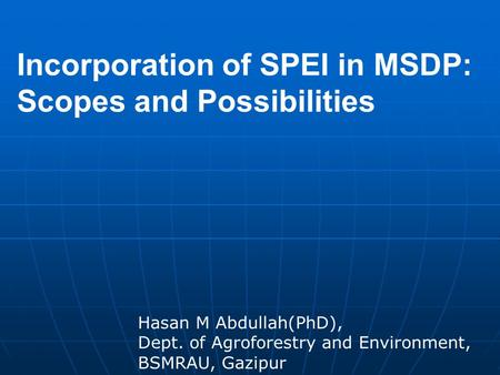 Incorporation of SPEI in MSDP: Scopes and Possibilities Hasan M Abdullah(PhD), Dept. of Agroforestry and Environment, BSMRAU, Gazipur.