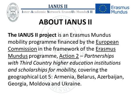 ABOUT IANUS II The IANUS II project is an Erasmus Mundus mobility programme financed by the European Commission in the framework of the Erasmus Mundus.