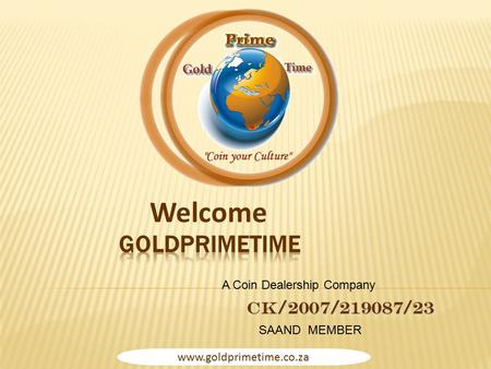 Www.goldprimetime.co.za CK/2007/219087/23 Welcome SAAND MEMBER A Coin Dealership Company.
