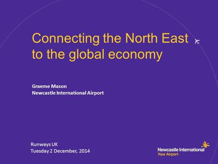 Connecting the North East to the global economy Graeme Mason Newcastle International Airport Runways UK Tuesday 2 December, 2014.