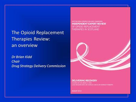 The Opioid Replacement Therapies Review: an overview Dr Brian Kidd Chair Drug Strategy Delivery Commission.