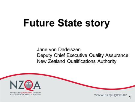 Click to edit Master title style Future State story Jane von Dadelszen Deputy Chief Executive Quality Assurance New Zealand Qualifications Authority 1.