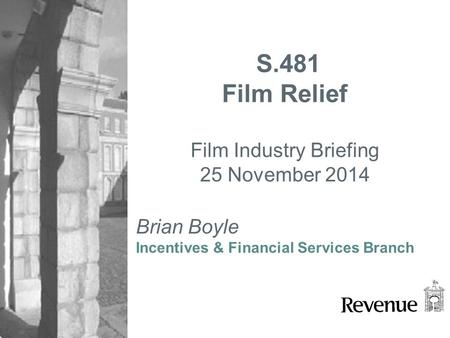 Brian Boyle Incentives & Financial Services Branch S.481 Film Relief Film Industry Briefing 25 November 2014.