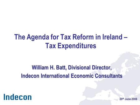 The Agenda for Tax Reform in Ireland – Tax Expenditures William H. Batt, Divisional Director, Indecon International Economic Consultants 20 th June 2008.