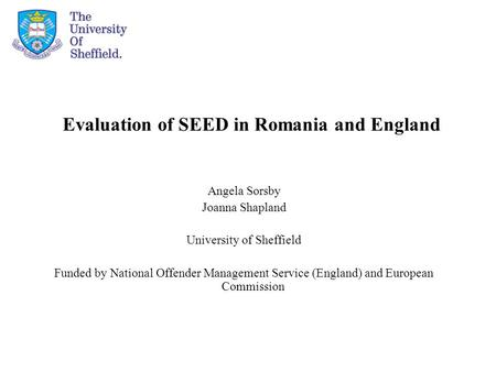 Evaluation of SEED in Romania and England Angela Sorsby Joanna Shapland University of Sheffield Funded by National Offender Management Service (England)