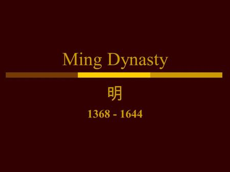 Ming Dynasty 明 1368 - 1644. Overview  Last Han Chinese Dynasty  Aborted attempts at overseas expansion  Beginning of sustained contact with the West.