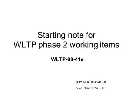 Starting note for WLTP phase 2 working items WLTP-08-41e Kazuki KOBAYASHI Vice chair of WLTP.