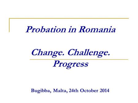 Probation in Romania Change. Challenge. Progress Bugibba, Malta, 24th October 2014.