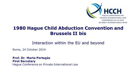 1980 Hague Child Abduction Convention and Brussels II bis Interaction within the EU and beyond Prof. Dr. Marta Pertegás First Secretary Hague Conference.