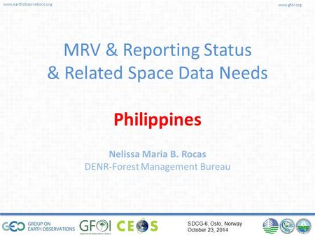 Www.earthobservations.org www.gfoi.org SDCG-6, Oslo, Norway October 23, 2014 MRV & Reporting Status & Related Space Data Needs Philippines Nelissa Maria.