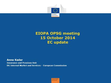 EIOPA OPSG meeting 15 October 2014 EC update Anna Kadar Insurance and Pensions Unit DG Internal Market and Services – European Commission.