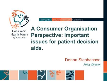 A Consumer Organisation Perspective: Important issues for patient decision aids. Donna Stephenson Policy Director.