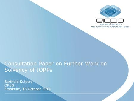 Consultation Paper on Further Work on Solvency of IORPs Barthold Kuipers OPSG Frankfurt, 15 October 2014.