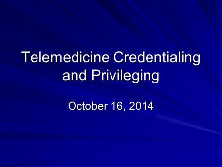 Telemedicine Credentialing and Privileging October 16, 2014.